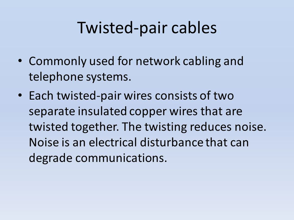 Twisted-pair cables Commonly used for network cabling and telephone systems.