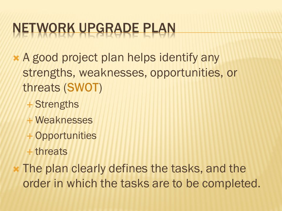 Network upgrade plan A good project plan helps identify any strengths, weaknesses, opportunities, or threats (SWOT)
