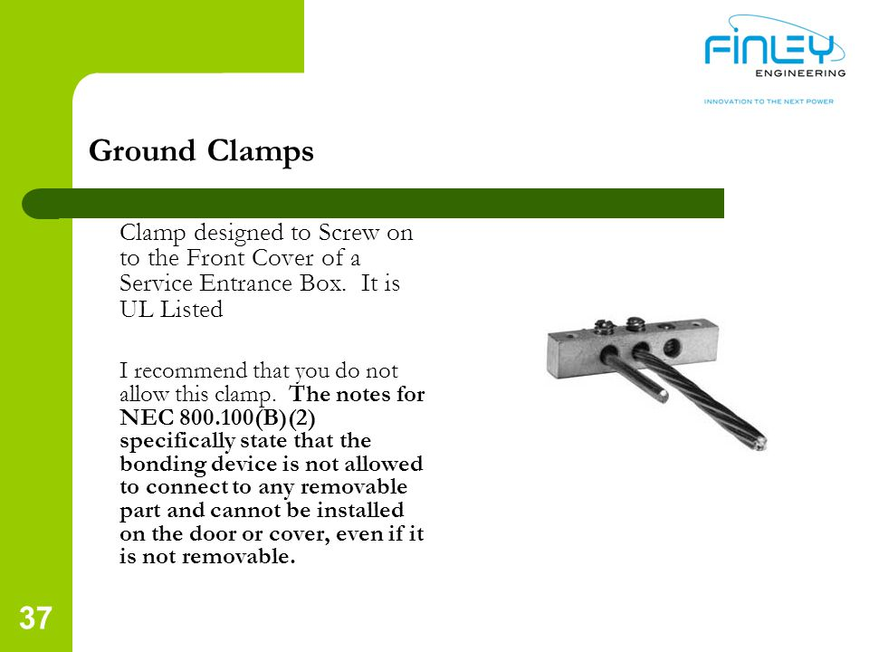 Ground Clamps Clamp designed to Screw on to the Front Cover of a Service Entrance Box. It is UL Listed.