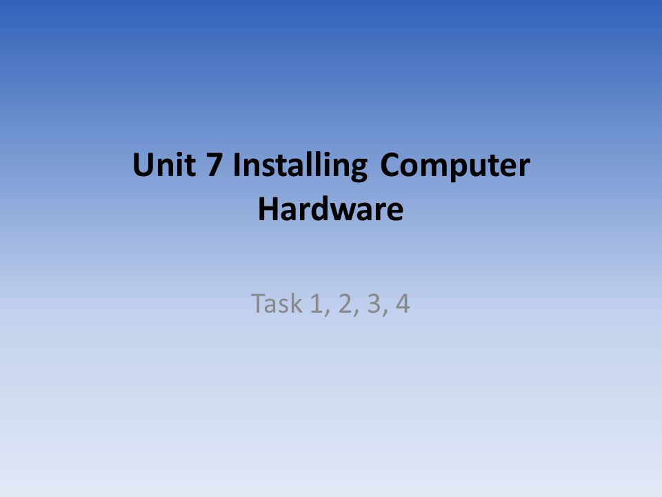 Unit 7 Installing Computer Hardware