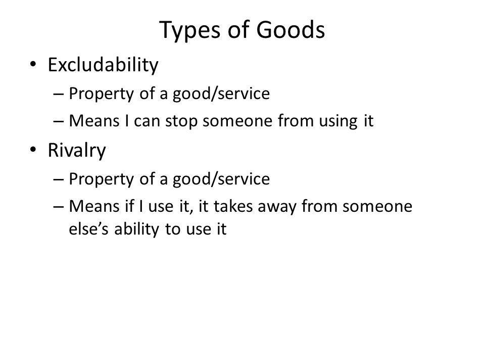Types of Goods Excludability Rivalry Property of a good/service