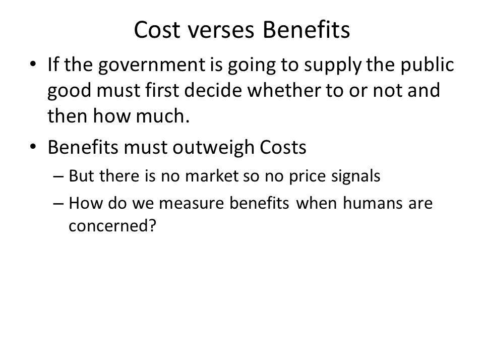 Cost verses Benefits If the government is going to supply the public good must first decide whether to or not and then how much.