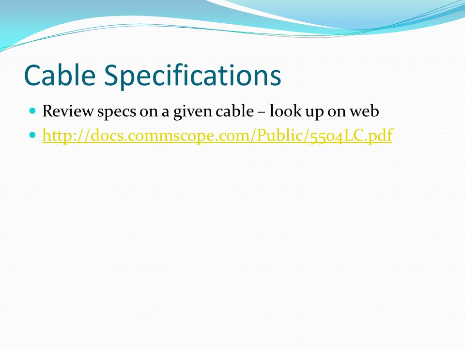 Cable Specifications Review specs on a given cable – look up on web
