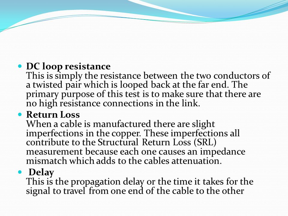 DC loop resistance This is simply the resistance between the two conductors of a twisted pair which is looped back at the far end. The primary purpose of this test is to make sure that there are no high resistance connections in the link.