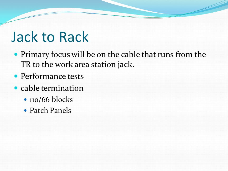 Jack to Rack Primary focus will be on the cable that runs from the TR to the work area station jack.