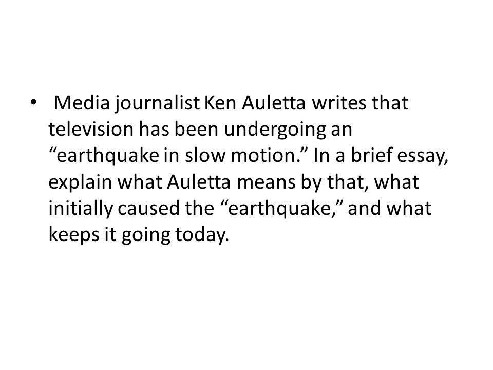 Media journalist Ken Auletta writes that television has been undergoing an earthquake in slow motion. In a brief essay, explain what Auletta means by that, what initially caused the earthquake, and what keeps it going today.