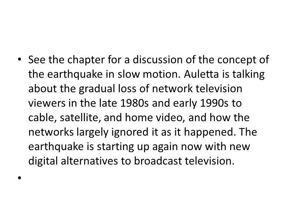 See the chapter for a discussion of the concept of the earthquake in slow motion. Auletta is talking about the gradual loss of network television viewers in the late 1980s and early 1990s to cable, satellite, and home video, and how the networks largely ignored it as it happened. The earthquake is starting up again now with new digital alternatives to broadcast television.