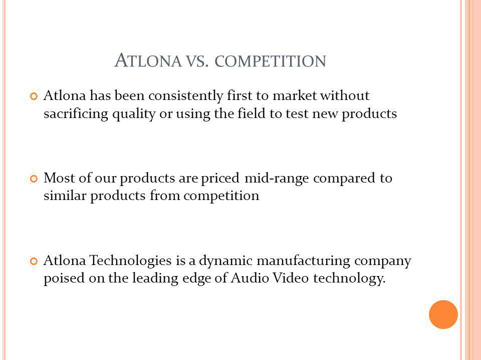 Atlona vs. competition Atlona has been consistently first to market without sacrificing quality or using the field to test new products.