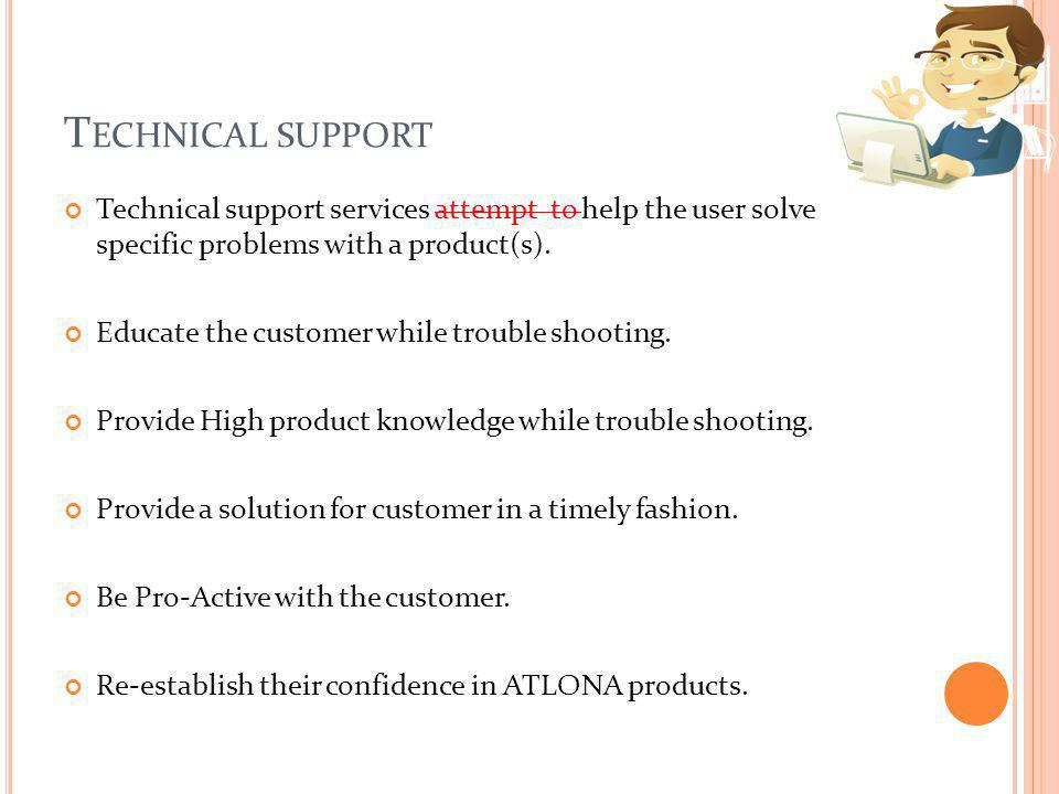 Technical support Technical support services attempt to help the user solve specific problems with a product(s).