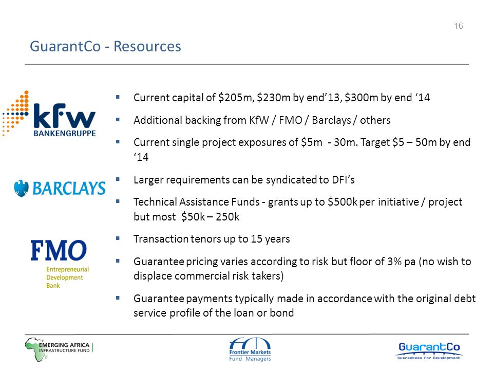 GuarantCo - Resources Current capital of $205m, $230m by end'13, $300m by end '14. Additional backing from KfW / FMO / Barclays / others.