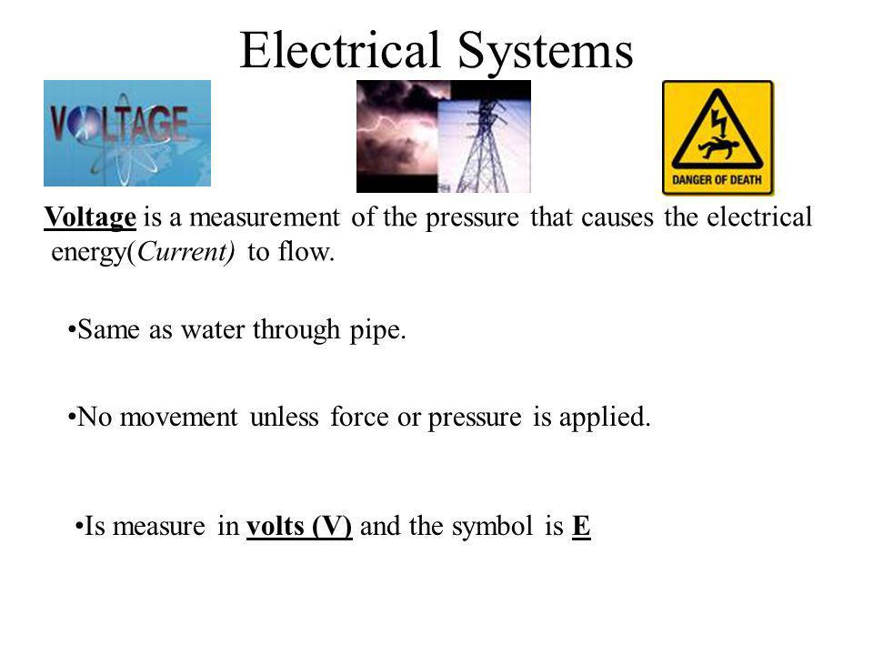 Electrical Systems Voltage is a measurement of the pressure that causes the electrical. energy(Current) to flow.