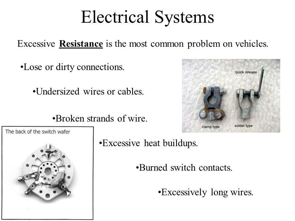 Electrical Systems Excessive Resistance is the most common problem on vehicles. Lose or dirty connections.