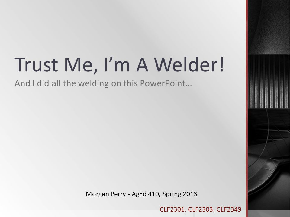 Trust Me, I'm A Welder! And I did all the welding on this PowerPoint…