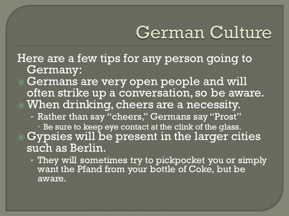 German Culture Here are a few tips for any person going to Germany: