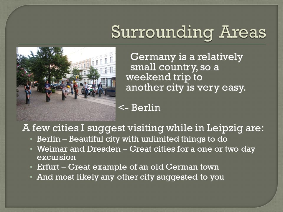 Surrounding Areas Germany is a relatively small country, so a weekend trip to another city is very easy.