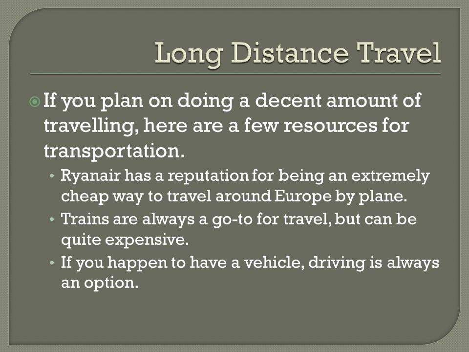 Long Distance Travel If you plan on doing a decent amount of travelling, here are a few resources for transportation.