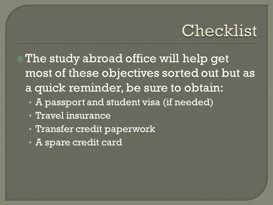 Checklist The study abroad office will help get most of these objectives sorted out but as a quick reminder, be sure to obtain: