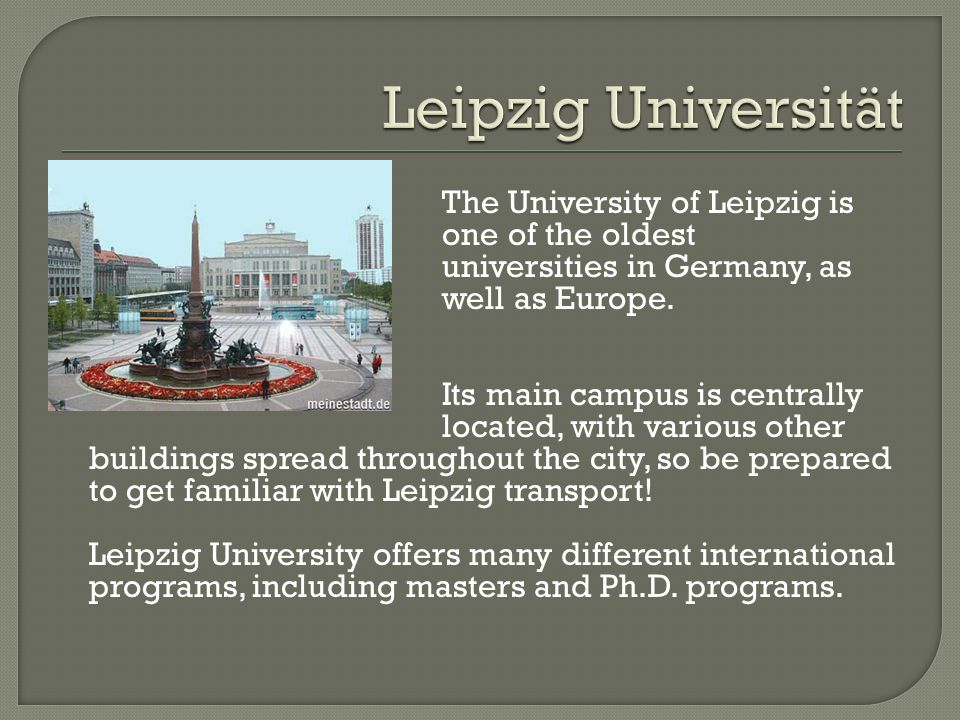Leipzig Universität The University of Leipzig is one of the oldest universities in Germany, as well as Europe.