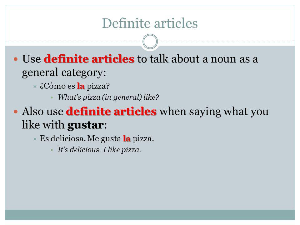 Definite articles Use definite articles to talk about a noun as a general category: ¿Cómo es la pizza