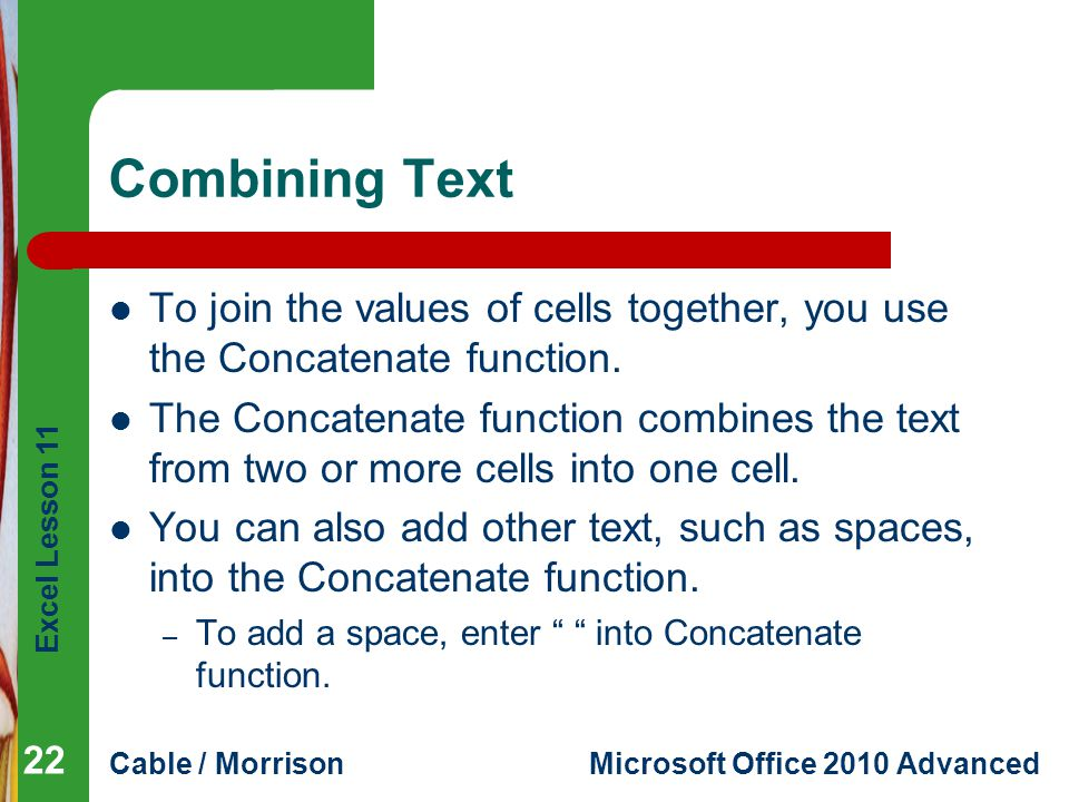 Combining Text To join the values of cells together, you use the Concatenate function.