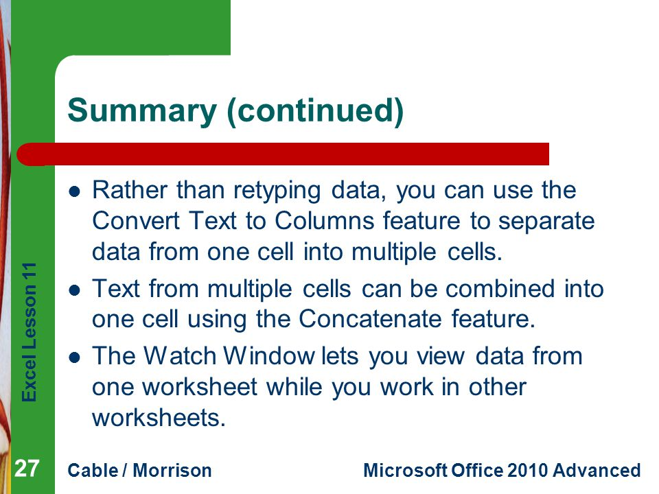 Summary (continued) Rather than retyping data, you can use the Convert Text to Columns feature to separate data from one cell into multiple cells.