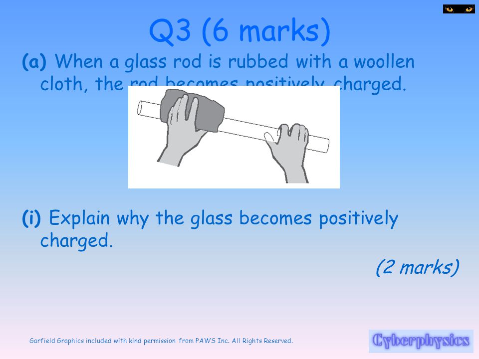 Q3 (6 marks) (a) When a glass rod is rubbed with a woollen cloth, the rod becomes positively charged.
