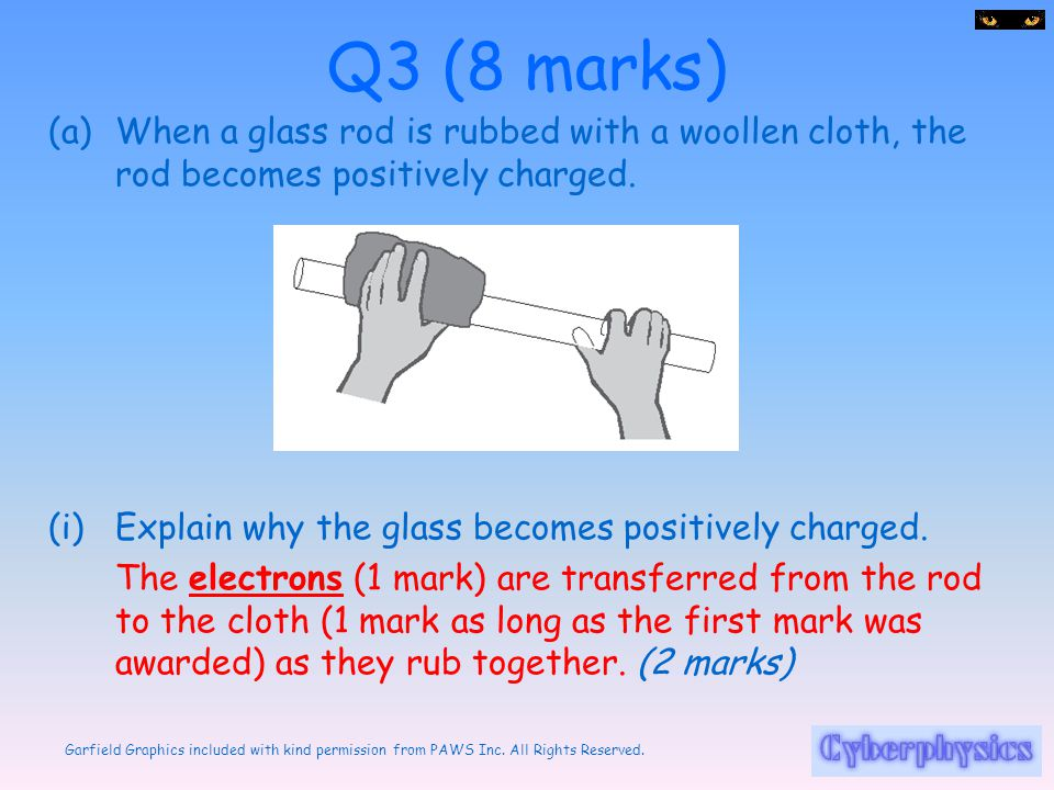 Q3 (8 marks) When a glass rod is rubbed with a woollen cloth, the rod becomes positively charged. Explain why the glass becomes positively charged.