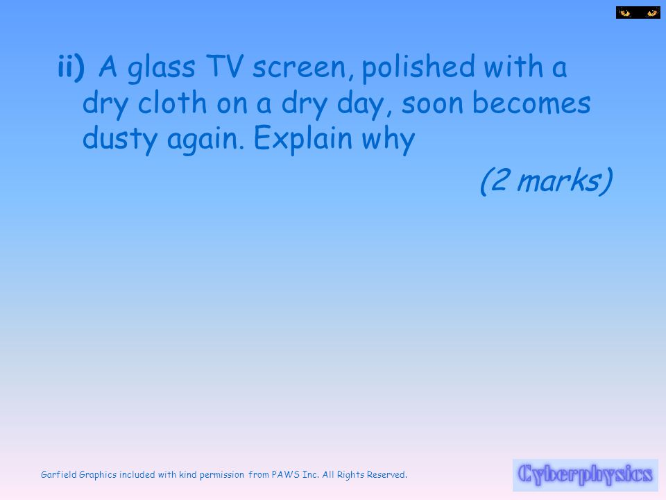 ii) A glass TV screen, polished with a dry cloth on a dry day, soon becomes dusty again. Explain why