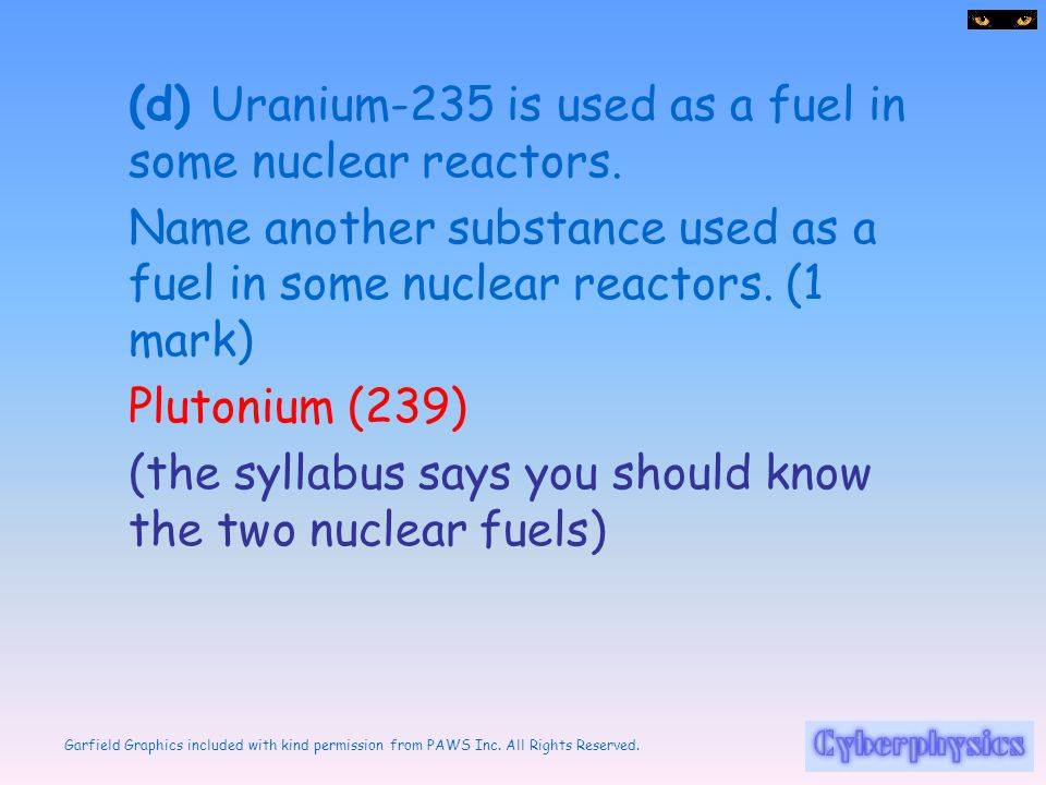 (d) Uranium-235 is used as a fuel in some nuclear reactors.