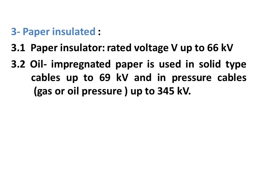 3- Paper insulated : 3.1 Paper insulator: rated voltage V up to 66 kV 3.2 Oil- impregnated paper is used in solid type cables up to 69 kV and in pressure cables (gas or oil pressure ) up to 345 kV.
