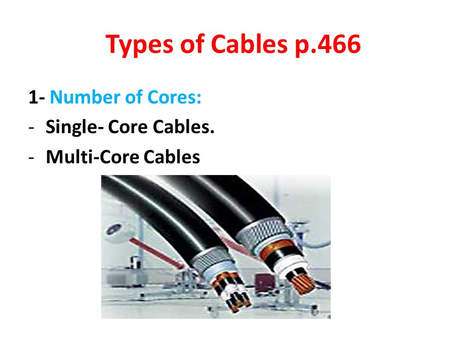 Types of Cables p.466 1- Number of Cores: Single- Core Cables.