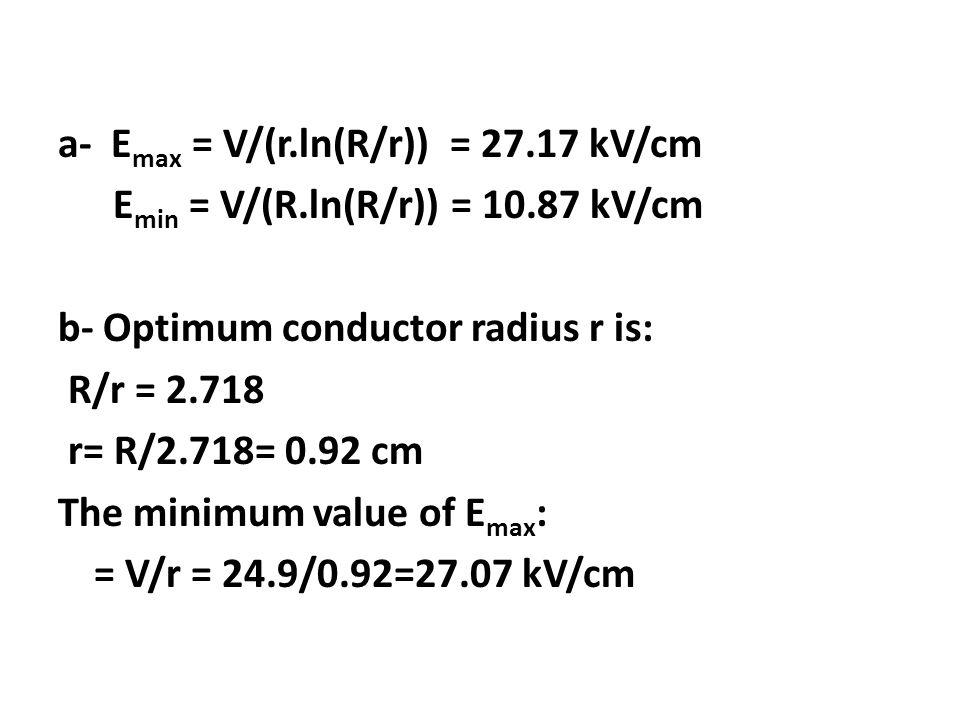 a- Emax = V/(r. ln(R/r)) = 27. 17 kV/cm Emin = V/(R. ln(R/r)) = 10