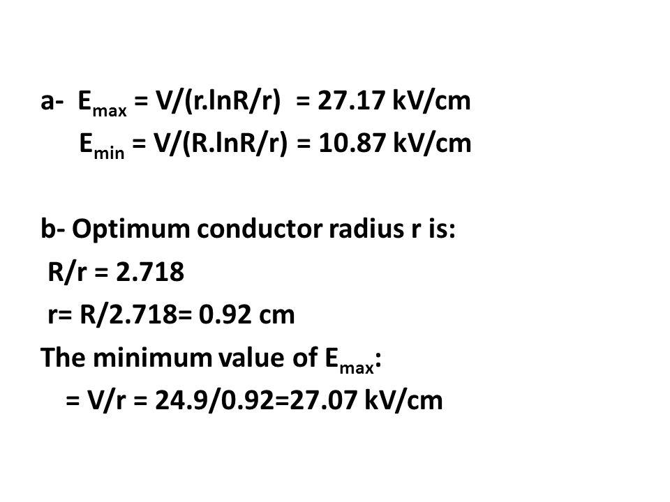 a- Emax = V/(r. lnR/r) = 27. 17 kV/cm Emin = V/(R. lnR/r) = 10