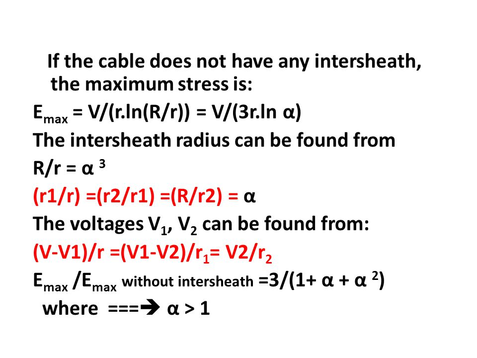 If the cable does not have any intersheath, the maximum stress is: Emax = V/(r.ln(R/r)) = V/(3r.ln α) The intersheath radius can be found from R/r = α 3 (r1/r) =(r2/r1) =(R/r2) = α The voltages V1, V2 can be found from: (V-V1)/r =(V1-V2)/r1= V2/r2 Emax /Emax without intersheath =3/(1+ α + α 2) where === α > 1