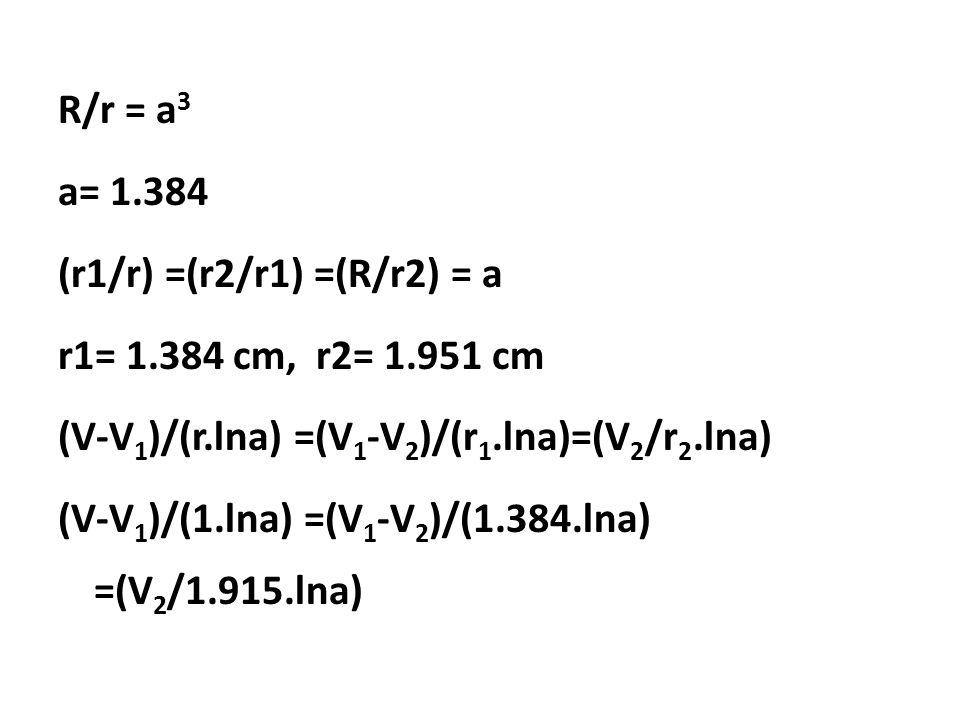 R/r = a3 a= 1. 384 (r1/r) =(r2/r1) =(R/r2) = a r1= 1. 384 cm, r2= 1