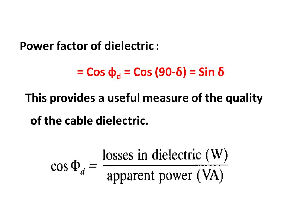 Power factor of dielectric : = Cos фd = Cos (90-δ) = Sin δ This provides a useful measure of the quality of the cable dielectric.