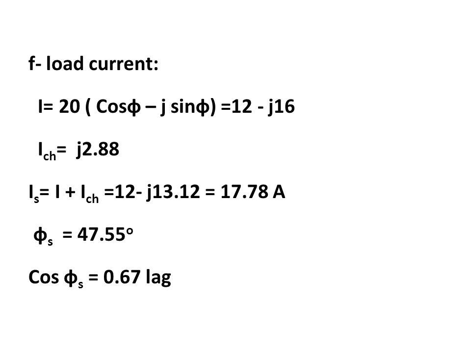f- load current: I= 20 ( Cosф – j sinф) =12 - j16 Ich= j2