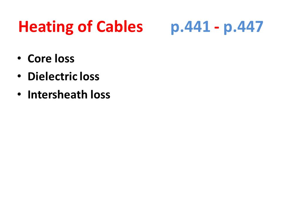 Heating of Cables p.441 - p.447 Core loss Dielectric loss