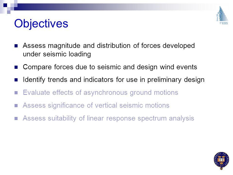 Objectives Assess magnitude and distribution of forces developed under seismic loading. Compare forces due to seismic and design wind events.