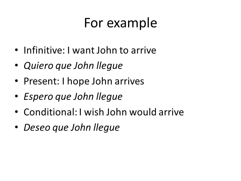 For example Infinitive: I want John to arrive Quiero que John llegue