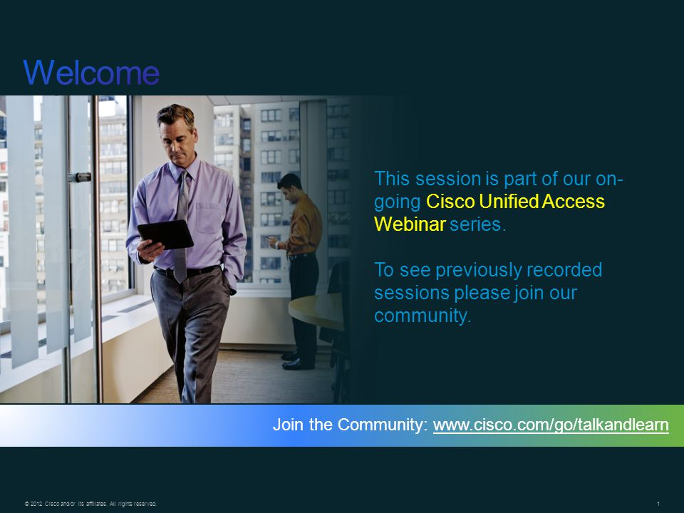 Welcome This session is part of our on-going Cisco Unified Access Webinar series. To see previously recorded sessions please join our community.