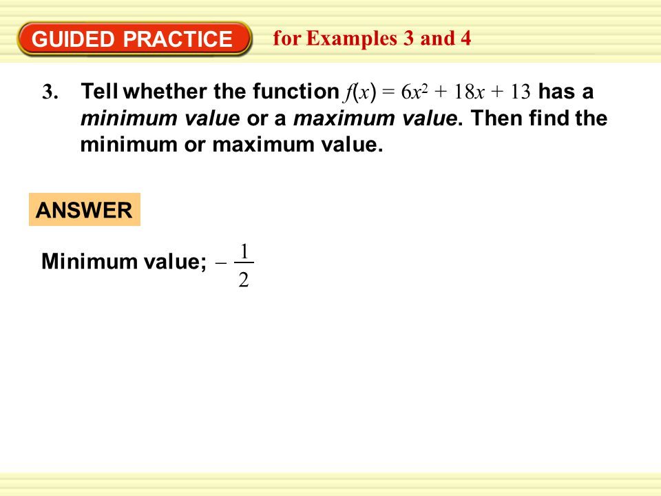 GUIDED PRACTICE for Examples 3 and 4. 3. Tell whether the function f(x) = 6x2 + 18x + 13 has a.