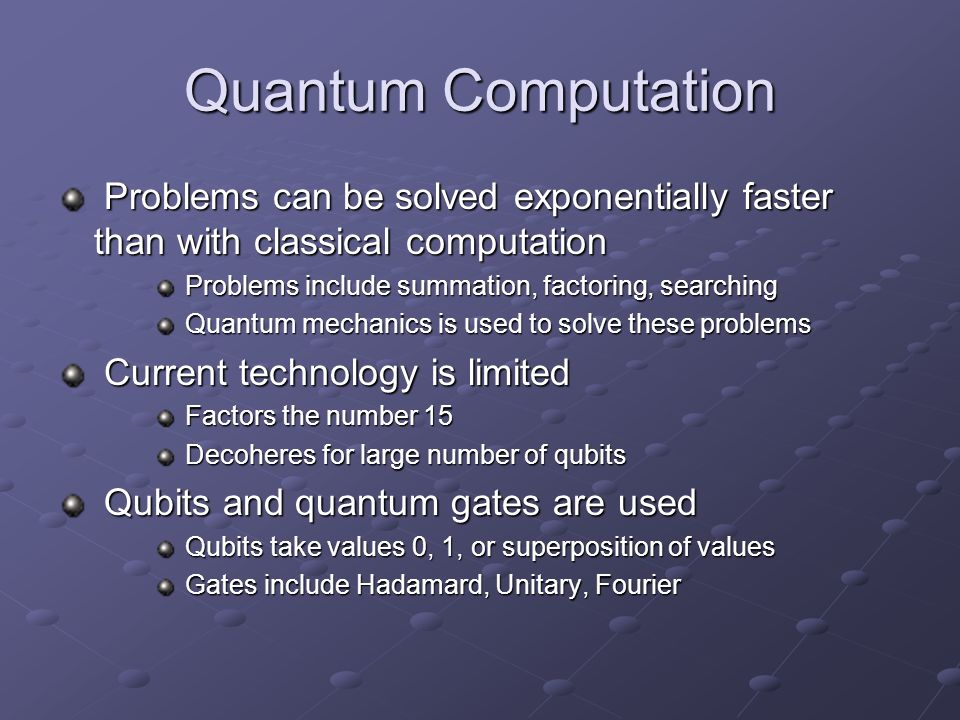 Quantum Computation Problems can be solved exponentially faster than with classical computation. Problems include summation, factoring, searching.