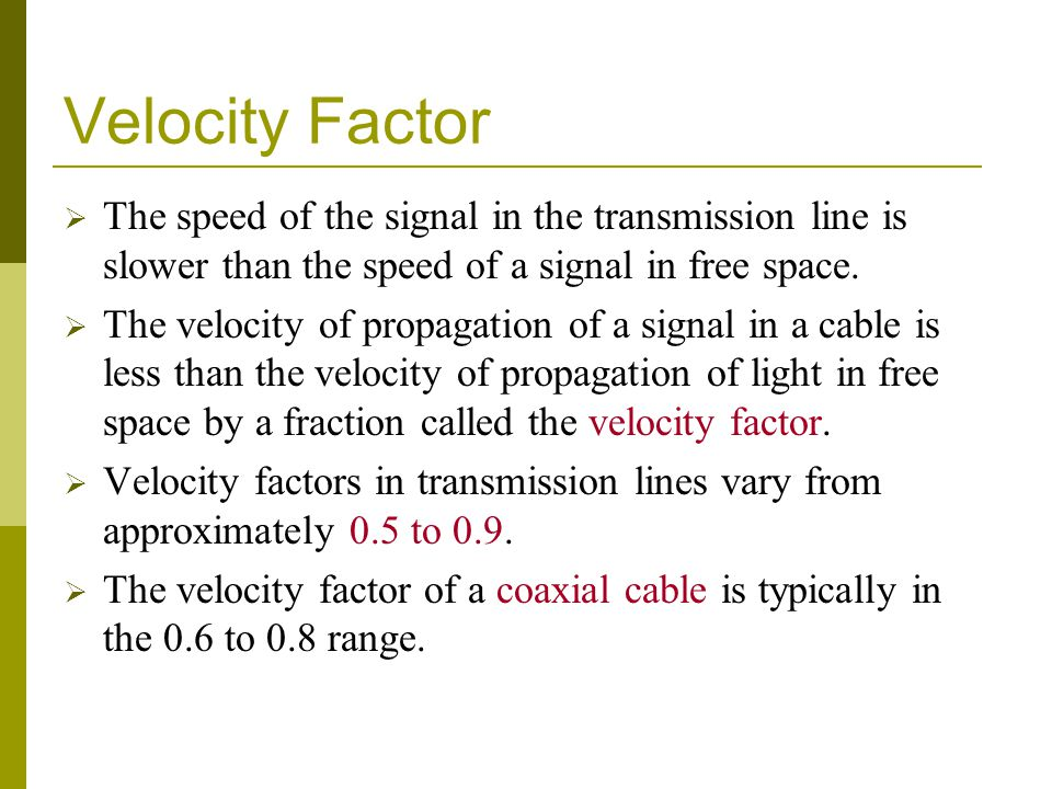Velocity Factor The speed of the signal in the transmission line is slower than the speed of a signal in free space.
