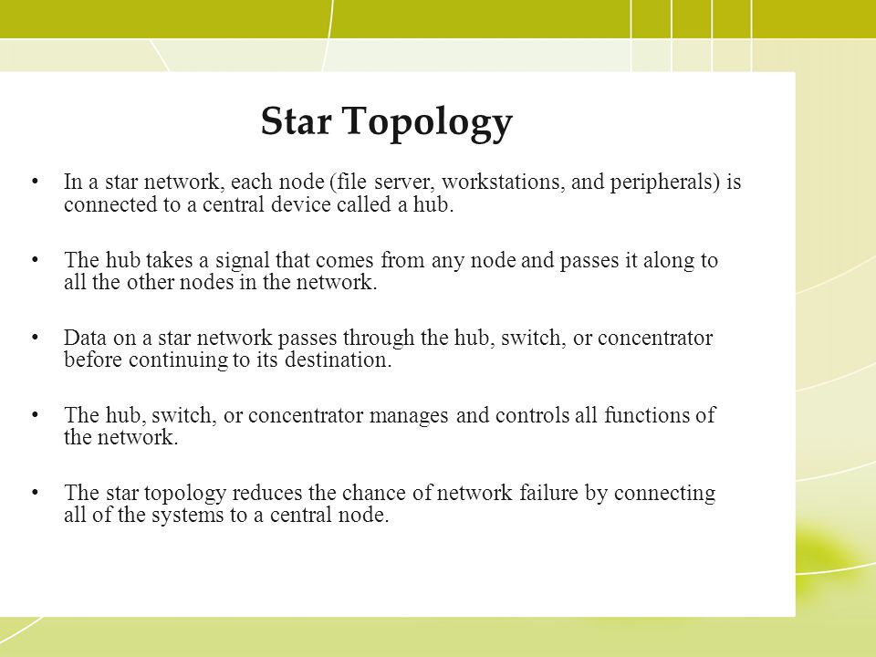 Star Topology In a star network, each node (file server, workstations, and peripherals) is connected to a central device called a hub.