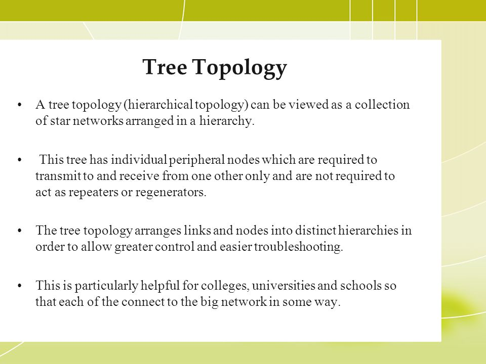 Tree Topology A tree topology (hierarchical topology) can be viewed as a collection of star networks arranged in a hierarchy.
