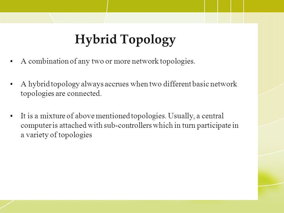 Hybrid Topology A combination of any two or more network topologies.
