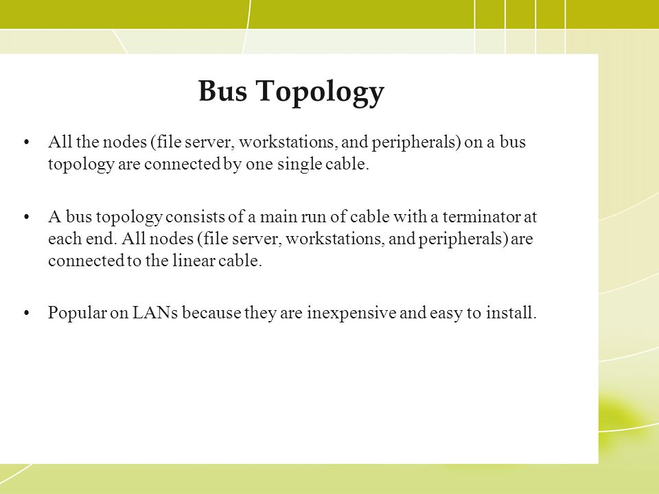 Bus Topology All the nodes (file server, workstations, and peripherals) on a bus topology are connected by one single cable.