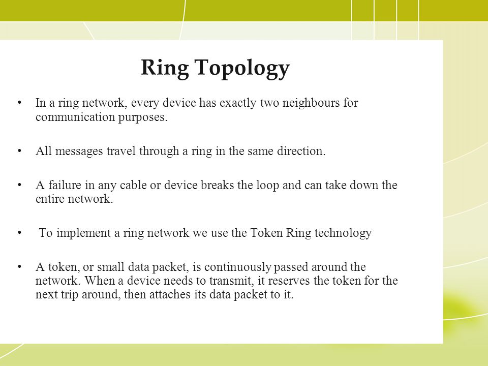 Ring Topology In a ring network, every device has exactly two neighbours for communication purposes.