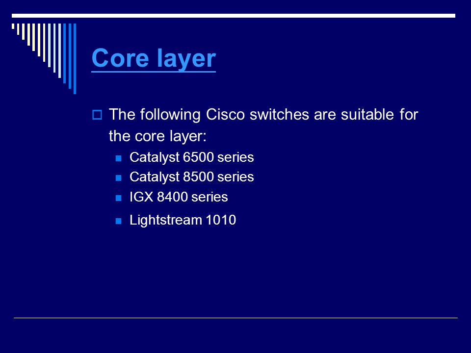 Core layer The following Cisco switches are suitable for the core layer: Catalyst 6500 series. Catalyst 8500 series.